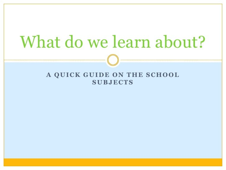 A quickguide on theschoolsubjects<br />What do we learnabout?<br />