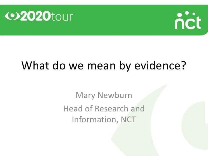 What do we mean by evidence?          Mary Newburn       Head of Research and         Information, NCT