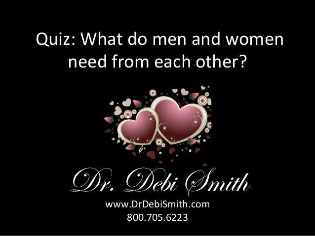 Quiz:	   What	   do	   men	   and	   women	    need	   from	   each	   other?	     Dr. Debi Smith www.DrDebiSmith.com	   ...