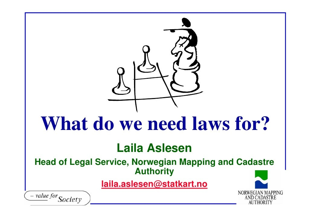 What do we need laws for?                   Laila Aslesen Head of Legal Service, Norwegian Mapping and Cadastre           ...
