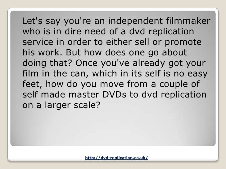 Lets say youre an independent filmmakerwho is in dire need of a dvd replicationservice in order to either sell or promoteh...