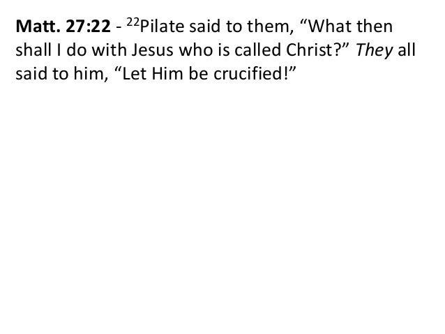 """Matt. 27:22 - 22Pilate said to them, """"What then shall I do with Jesus who is called Christ?"""" They all said to him, """"Let Hi..."""