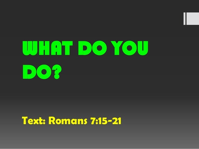 WHAT DO YOU DO? Text: Romans 7:15-21