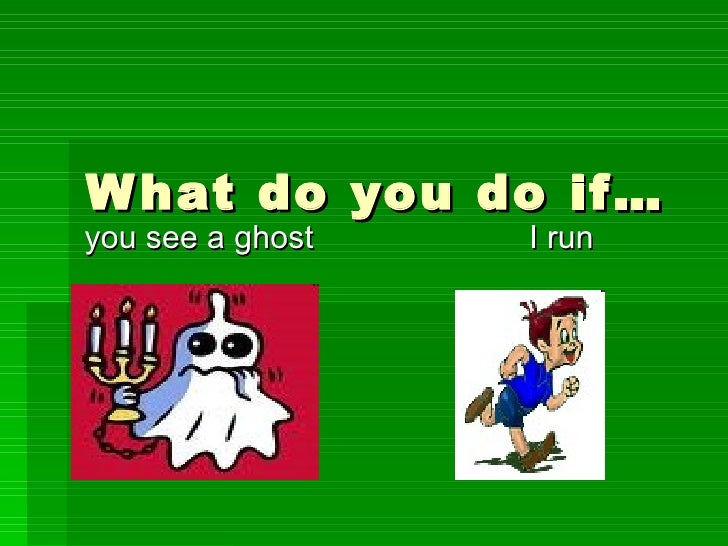 What do you do if… you see a ghost  I run