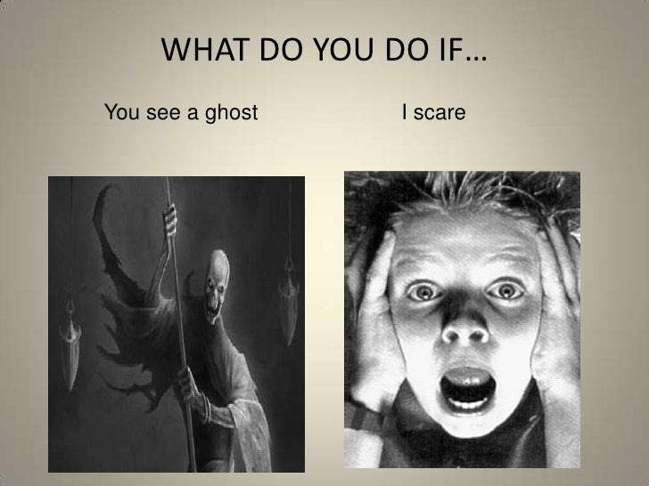 WHAT DO YOU DO IF…<br />You see a ghost                        I scare<br />