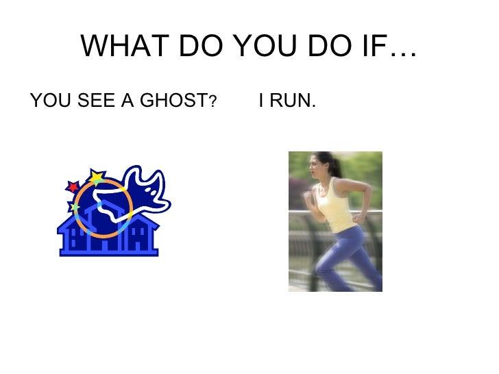 WHAT DO YOU DO IF… <ul><li>YOU SEE A GHOST ? </li></ul><ul><li>I RUN. </li></ul>