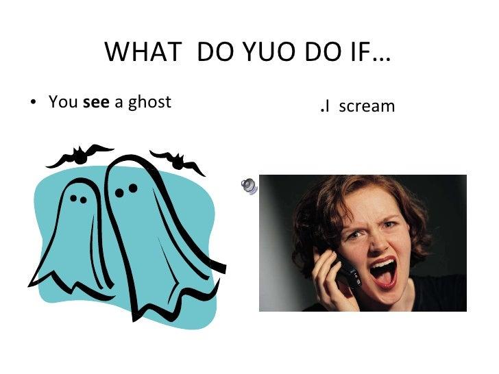 WHAT  DO YUO DO IF… <ul><li>You  see  a ghost </li></ul><ul><li>. I  scream  </li></ul>