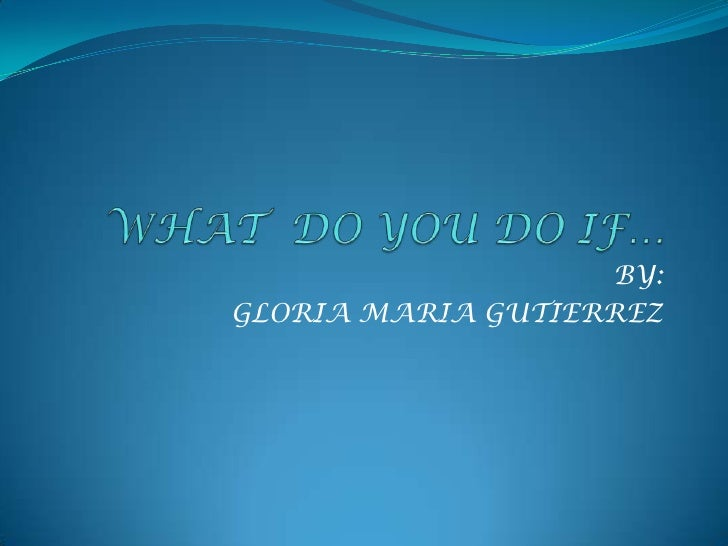 WHAT  DO YOU DO IF…<br />BY:<br />GLORIA MARIA GUTIERREZ<br />