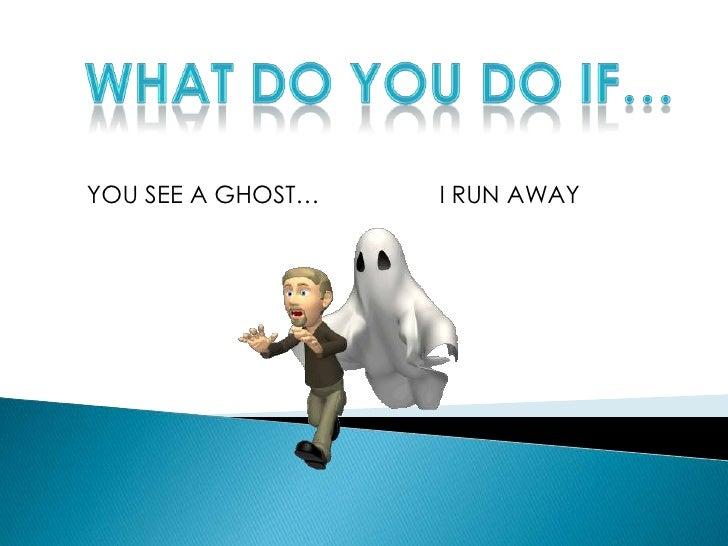 WHAT DO YOU DO IF…<br />YOU SEE A GHOST…<br />I RUN AWAY<br />