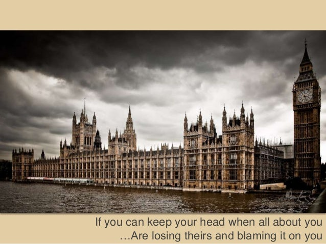 If you can keep your head when all about you      …Are losing theirs and blaming it on you