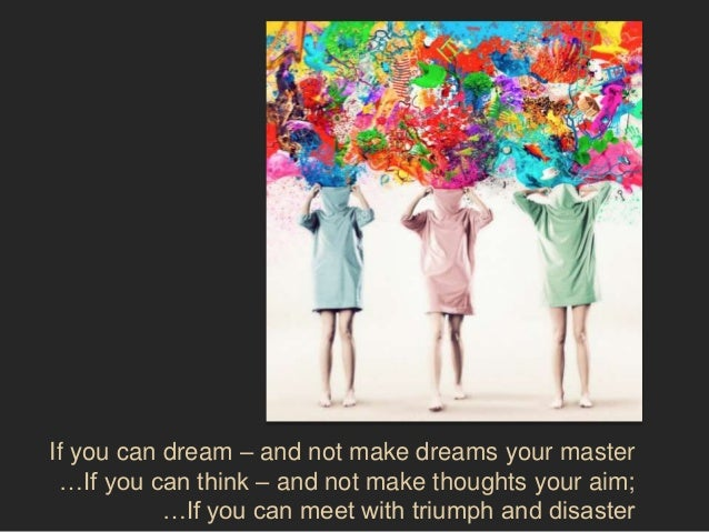 If you can dream – and not make dreams your master …If you can think – and not make thoughts your aim;           …If you c...