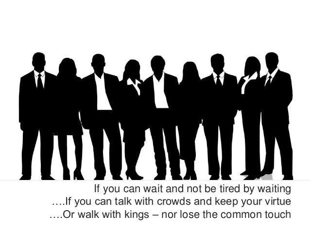 If you can wait and not be tired by waiting….If you can talk with crowds and keep your virtue….Or walk with kings – nor lo...