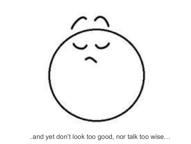 ..and   yet don't look too good, nor talk too wise…