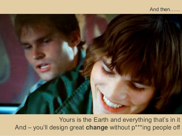 And then……                Yours is the Earth and everything that's in itAnd – you'll design great change without p***ing p...