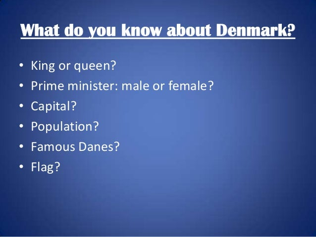 What do you know about Denmark? • • • • • •  King or queen? Prime minister: male or female? Capital? Population? Famous Da...