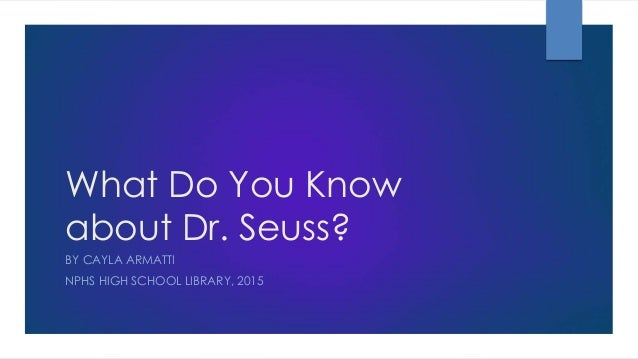 What Do You Know about Dr. Seuss? BY CAYLA ARMATTI NPHS HIGH SCHOOL LIBRARY, 2015