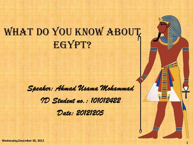 WHAT DO YOU KNOW ABOUT         Egypt?                Speaker: Ahmad Usama Mohammad                   ID Student no.: 10101...
