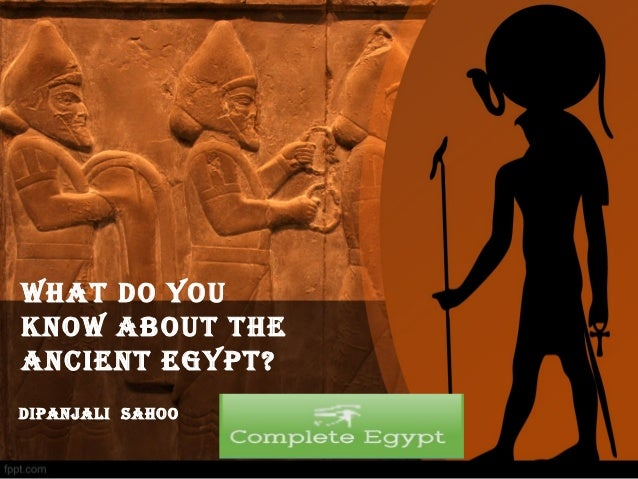 WHAT DO YOU KNOW ABOUT THE ANCIENT EGYPT? DIPANjAlI SAHOO