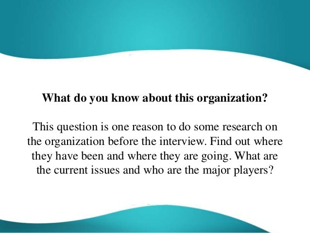 What do you know about this organization? This question is one reason to do some research on the organization before the i...
