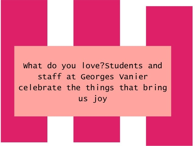 What do you love?Students and staff at Georges Vanier celebrate the things that bring us joy