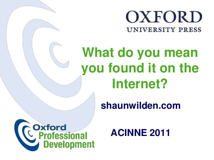 What do you meanyou found it on the     Internet?   shaunwilden.com    ACINNE 2011
