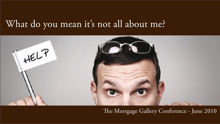 What do you mean it's not all about me?                            e Mortgage Gallery Conference - June 2010