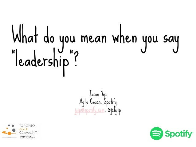 "What do you mean when you say ""leadership""? Jason Yip Agile Coach, Spotify jyip@spotify.com, @jchyip"