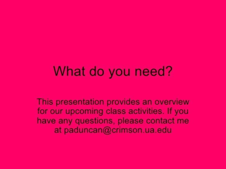 What do you need? This presentation provides an overview for our upcoming class activities. If you have any questions, ple...