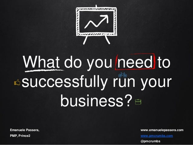 What do you need to successfully run your business? Emanuele Passera, PMP, Prince2 www.emanuelepassera.com www.pmcrumbs.co...