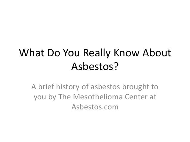 What Do You Really Know About          Asbestos?  A brief history of asbestos brought to  you by The Mesothelioma Center a...