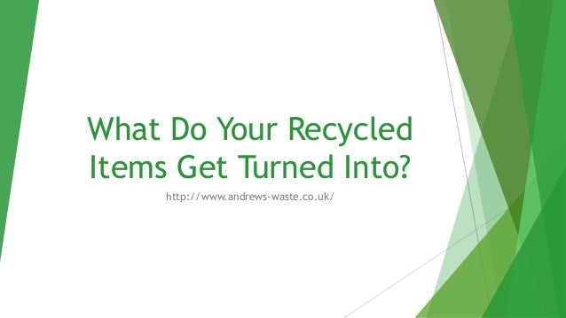 What Do Your Recycled Items Get Turned Into? http://www.andrews-waste.co.uk/
