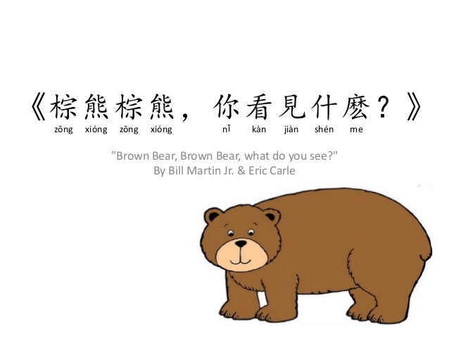 """""""Brown Bear, Brown Bear, what do you see?"""" By Bill Martin Jr. & Eric Carle 《棕熊棕熊,你看見什麽?》zōng xióng zōng xióng nǐ kàn jiàn ..."""