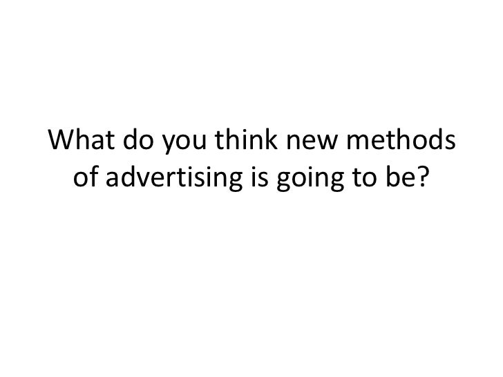 What do you think new methods of advertising is going to be?<br />