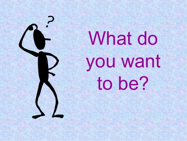 What doyou want to be?