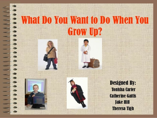 What Do You Want to Do When You Grow Up?  Designed By: Tonisha Carter Catherine Gattis Jake Hill Theresa Tigh