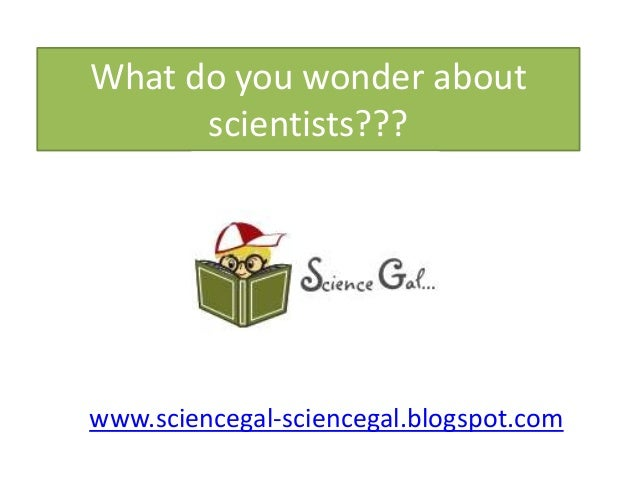 What do you wonder about scientists??? www.sciencegal-sciencegal.blogspot.com