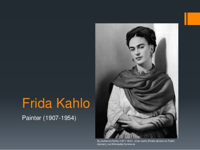 Frida Kahlo Painter (1907-1954) By Guillermo Kahlo (1871-1941) (Own work) [Public domain or Public domain], via Wikimedia ...