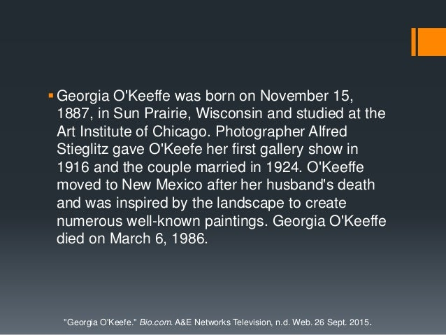 Georgia O'Keeffe was born on November 15, 1887, in Sun Prairie, Wisconsin and studied at the Art Institute of Chicago. Ph...
