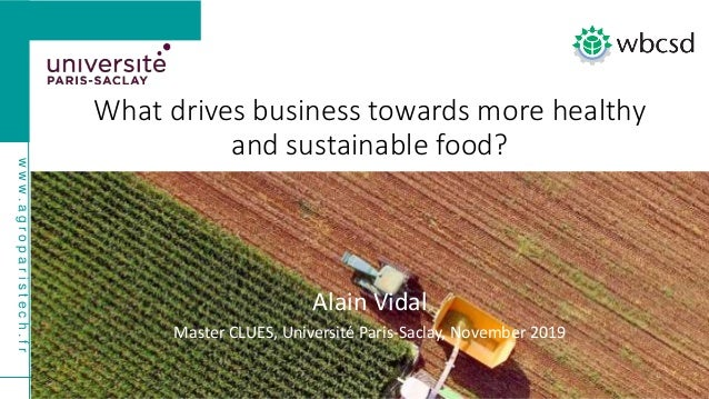 www.agroparistech.fr bit.ly/377p8wI What drives business towards more healthy and sustainable food? Alain Vidal Master CLU...