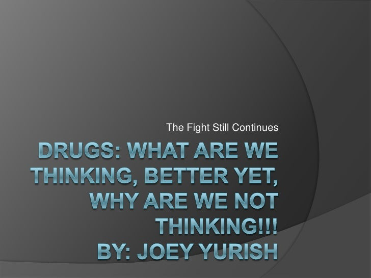 DRUGS: WHAT ARE WE THINKING, BETTER YET, WHY ARE WE NOT THINKING!!!By: Joey Yurish<br />The Fight Still Continues<br />