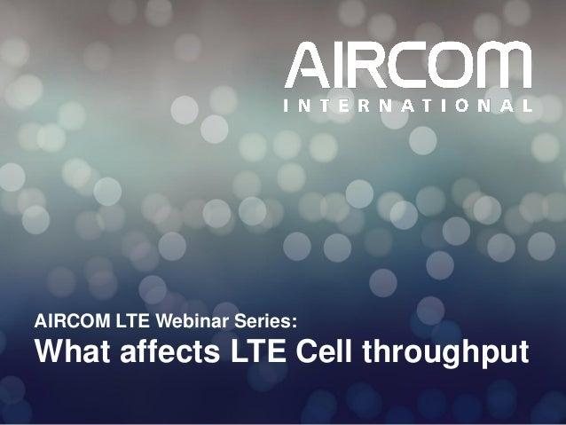 © 2013 AIRCOM International Ltd AIRCOM LTE Webinar Series: What affects LTE Cell throughput