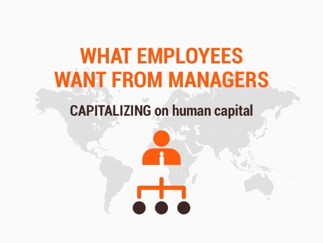 WHAT EMPLOYEES WANT FROM MANAGERS CAPITALIZING on human capital