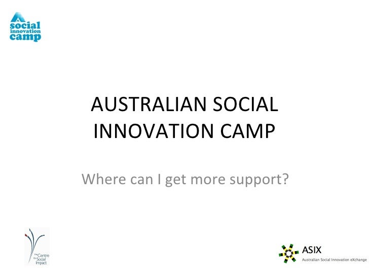 Where can I get more support? AUSTRALIAN SOCIAL INNOVATION CAMP