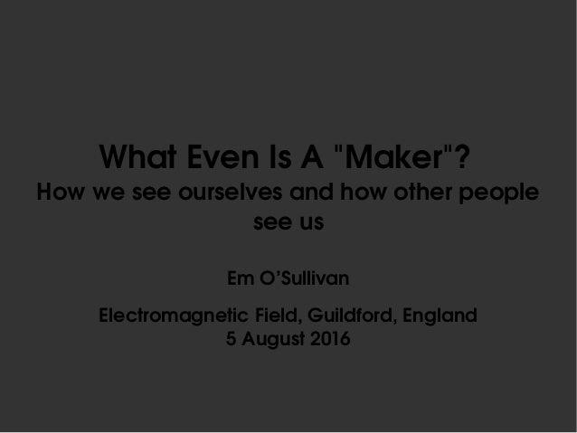 "WhatEvenIsA""Maker""? Howweseeourselvesandhowotherpeople seeus EmO'Sullivan ElectromagneticField,Guildford,..."