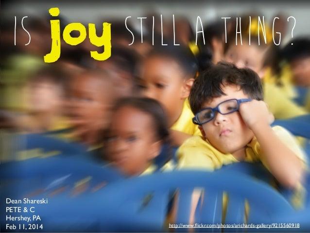 Is Joy Still a Thing?  Dean Shareski PETE & C Hershey, PA Feb 11, 2014  http://www.flickr.com/photos/arichards-gallery/9215...