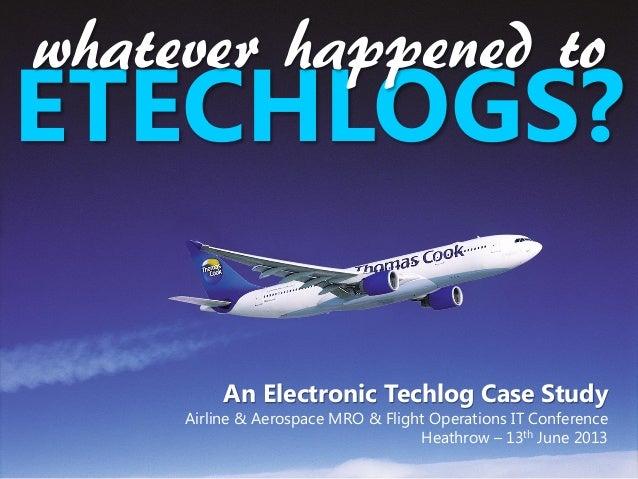 An Electronic Techlog Case StudyAirline & Aerospace MRO & Flight Operations IT ConferenceHeathrow – 13th June 2013ETECHLOG...