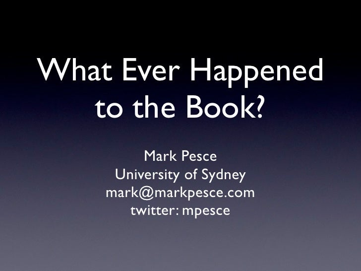 What Ever Happened    to the Book?          Mark Pesce      University of Sydney     mark@markpesce.com        twitter: mp...