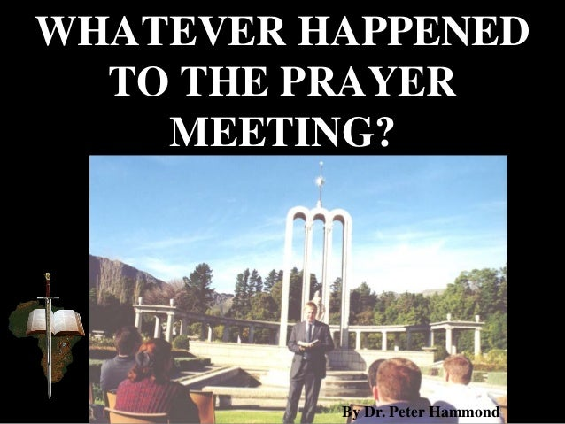 WHATEVER HAPPENED TO THE PRAYER MEETING? By Dr. Peter Hammond