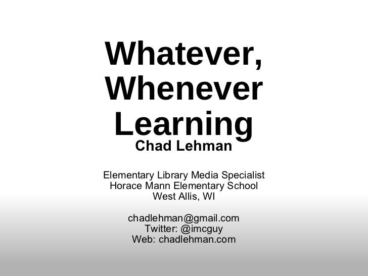 Whatever, Whenever Learning Chad Lehman Elementary Library Media Specialist Horace Mann Elementary School West Allis, WI [...