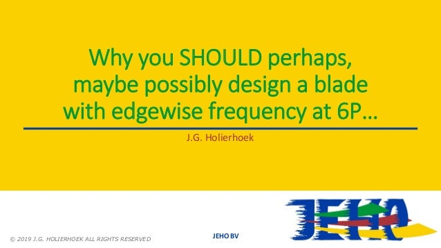JEHO BV Why you SHOULD perhaps, maybe possibly design a blade with edgewise frequency at 6P… J.G. Holierhoek © 2019 J.G. H...
